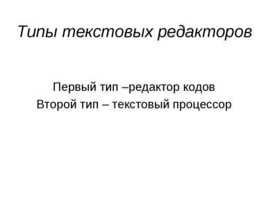 Типы текстовых редакторов Первый тип –редактор кодов Второй тип – текстовый п...