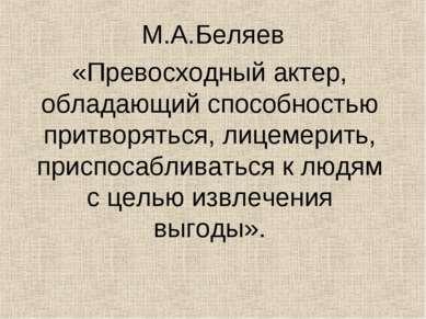 М.А.Беляев «Превосходный актер, обладающий способностью притворяться, лицемер...