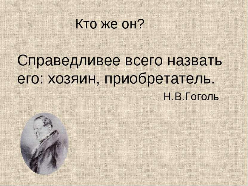 Кто же он? Справедливее всего назвать его: хозяин, приобретатель. Н.В.Гоголь