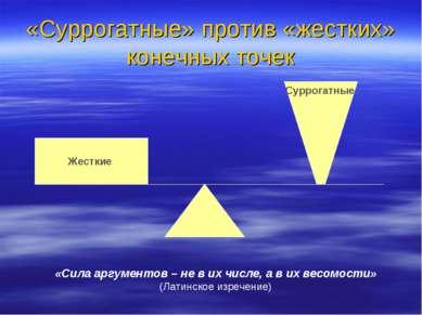«Суррогатные» против «жестких» конечных точек Жесткие Суррогатные «Сила аргум...