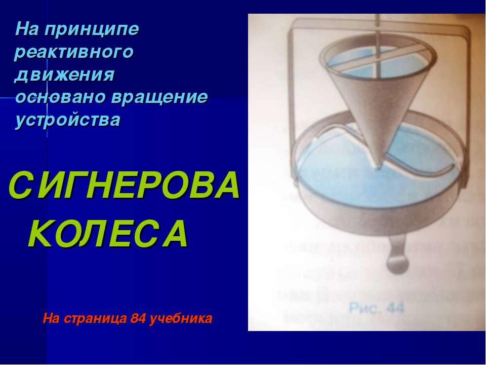 На принципе реактивного движения основано вращение устройства СИГНЕРОВА КОЛЕС...