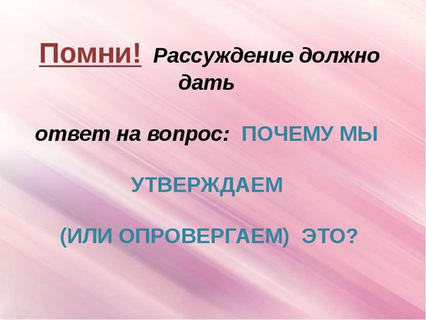 Помни! Рассуждение должно дать ответ на вопрос: ПОЧЕМУ МЫ УТВЕРЖДАЕМ (ИЛИ ОПР...