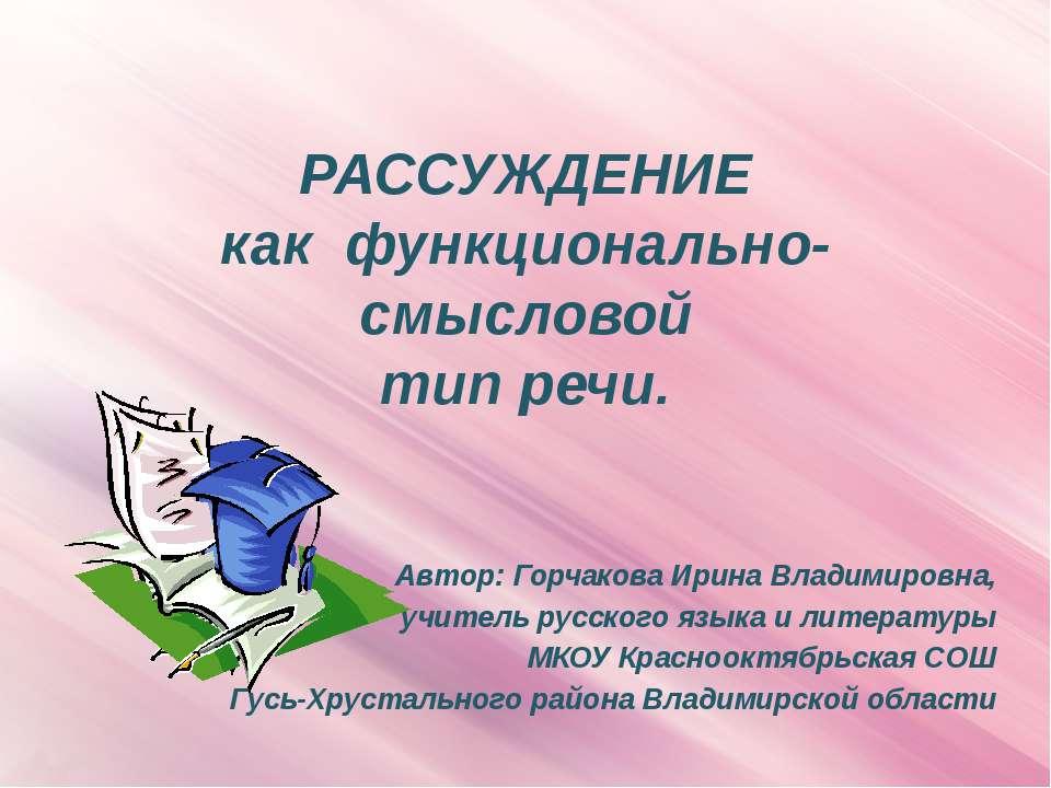 РАССУЖДЕНИЕ как функционально-смысловой тип речи. Автор: Горчакова Ирина Влад...