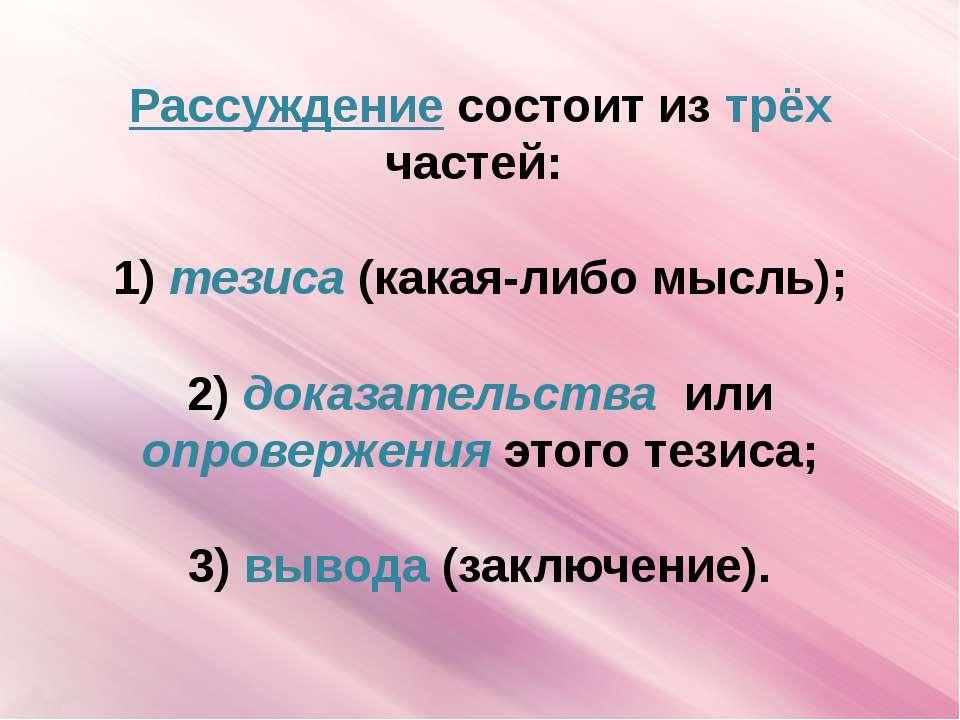 Рассуждение состоит из трёх частей:  1) тезиса (какая-либо мысль);  2) дока...