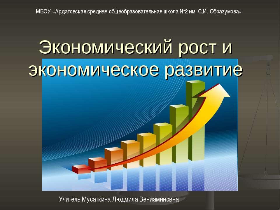 Экономический рост и экономическое развитие Учитель Мусаткина Людмила Вениами...