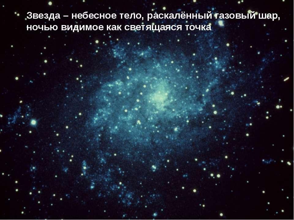 Звезда – небесное тело, раскалённый газовый шар, ночью видимое как светящаяся...