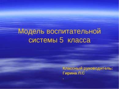 Модель воспитательной системы 5 класса Классный руководитель: Гирина Л.С .