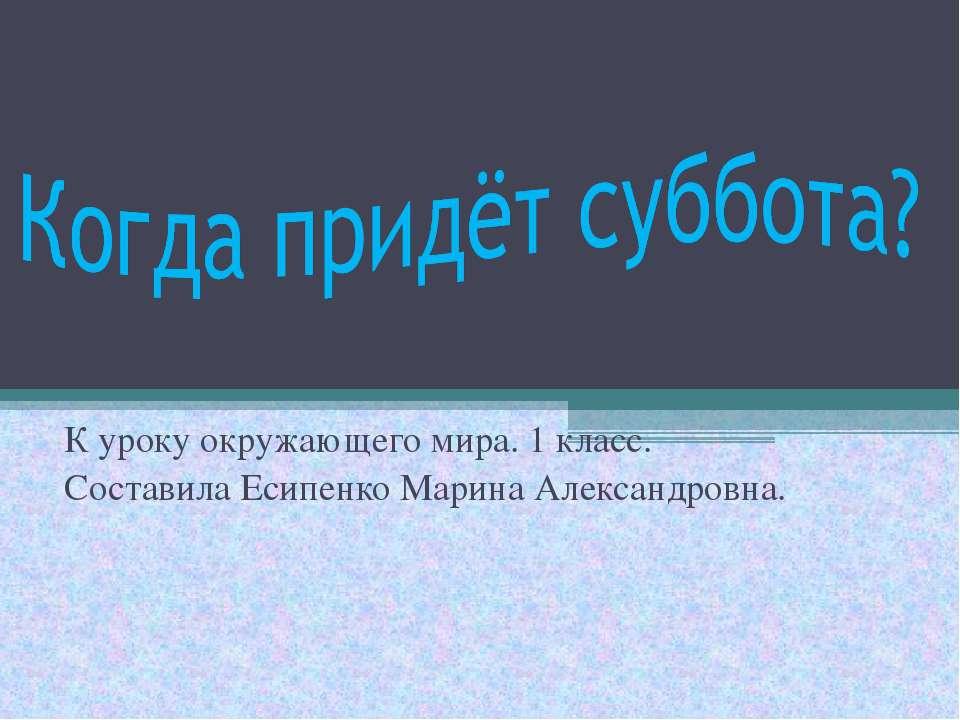 К уроку окружающего мира. 1 класс. Составила Есипенко Марина Александровна.