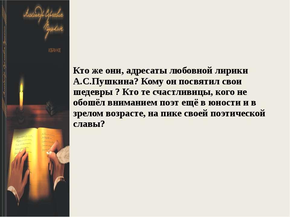 Кто же они, адресаты любовной лирики А.С.Пушкина? Кому он посвятил свои шедев...