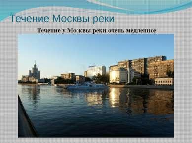 Течение Москвы реки Течение у Москвы реки очень медленное