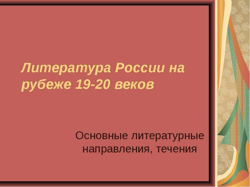 Литература России на рубеже 19-20 веков Основные литературные направления, те...