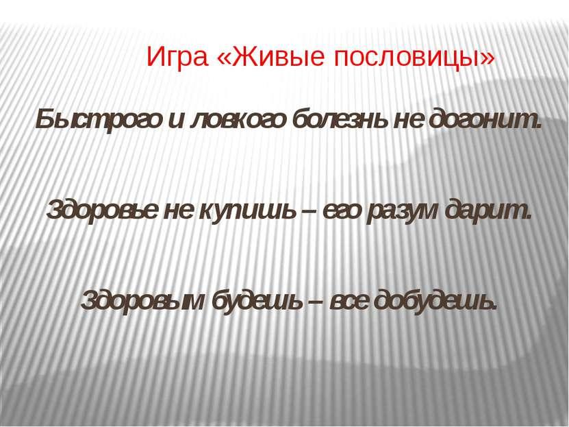 Игра «Живые пословицы» Быстрого и ловкого болезнь не догонит. Здоровье не куп...