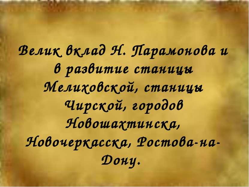 Велик вклад Н. Парамонова и в развитие станицы Мелиховской, станицы Чирской, ...