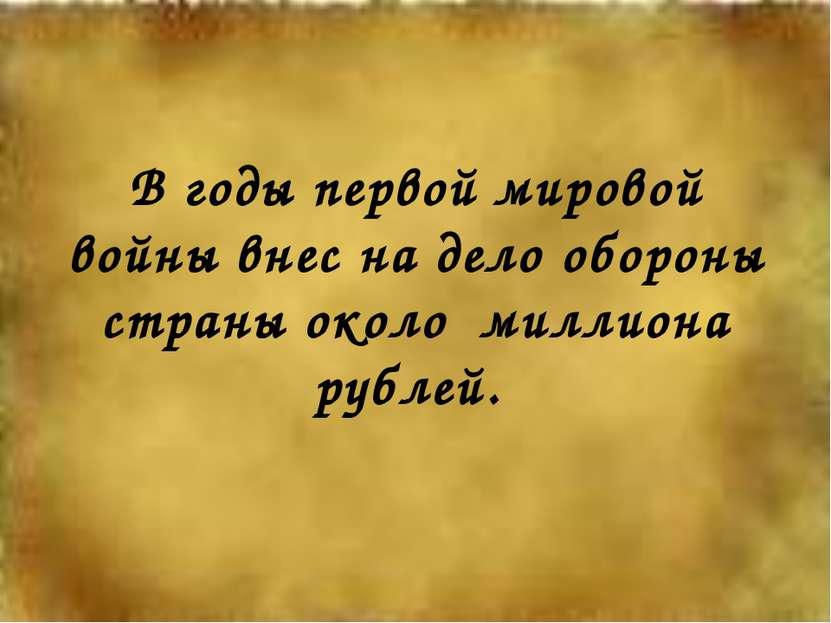 В годы первой мировой войны внес на дело обороны страны около миллиона рублей.