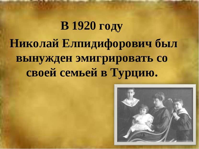 В 1920 году Николай Елпидифорович был вынужден эмигрировать со своей семьей в...
