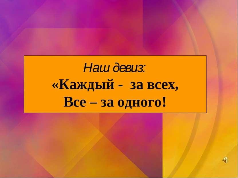 Наш девиз: «Каждый - за всех, Все – за одного!
