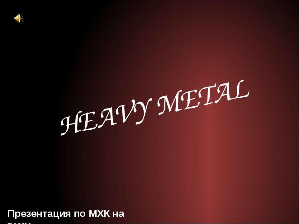 Презентация по МХК на тему HEAVY METAL