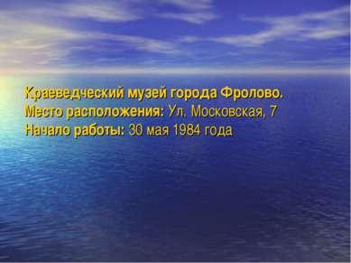 Краеведческий музей города Фролово. Место расположения: Ул. Московская, 7 Нач...