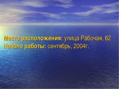 Место расположения: улица Рабочая, 62 Начало работы: сентябрь, 2004г.