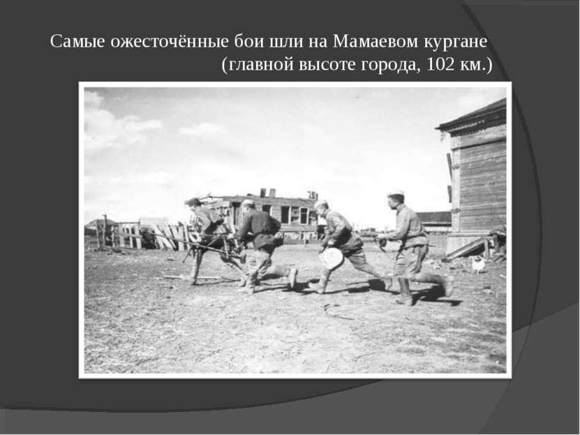Самые ожесточённые бои шли на Мамаевом кургане (главной высоте города, 102 км.)