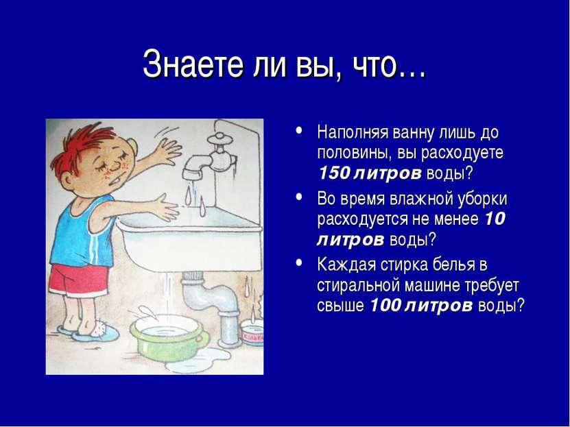 Знаете ли вы, что… Наполняя ванну лишь до половины, вы расходуете 150 литров ...