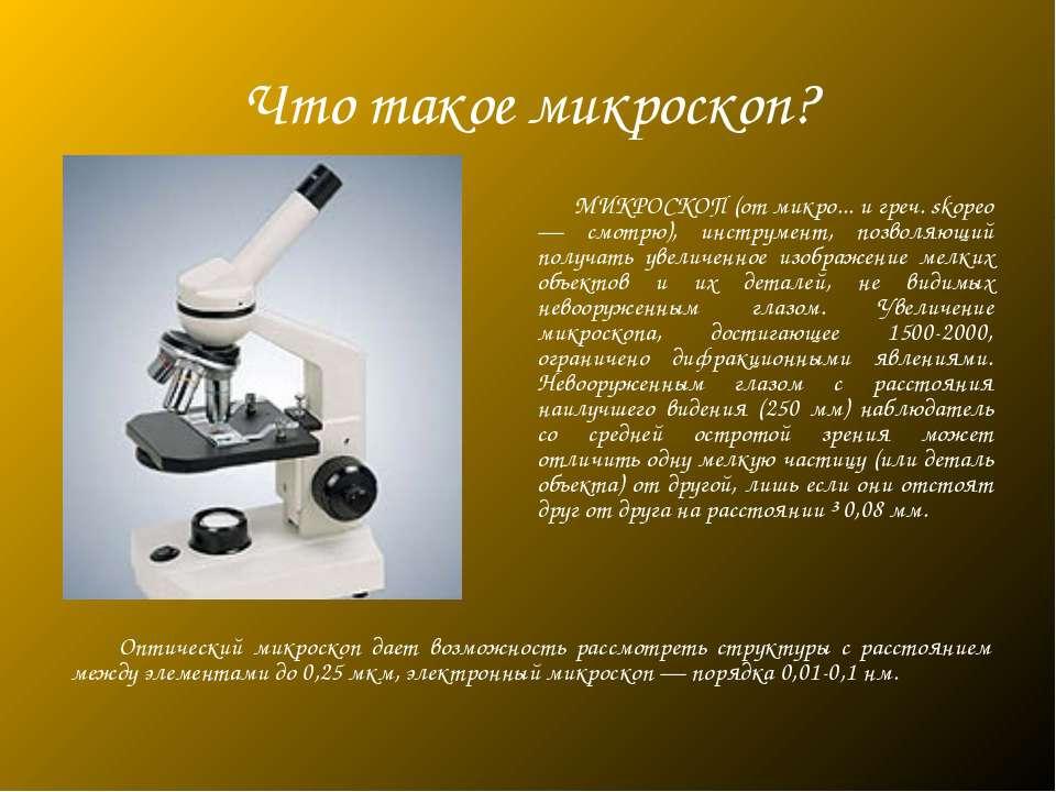 Что такое микроскоп? МИКРОСКОП (от микро... и греч. skopeo — смотрю), инструм...