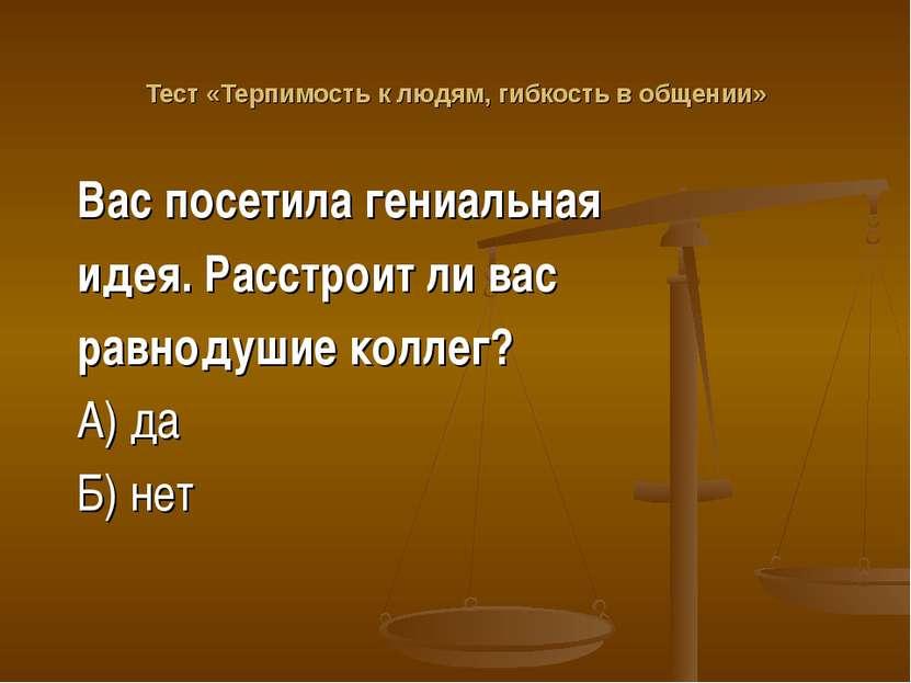 Тест «Терпимость к людям, гибкость в общении» Вас посетила гениальная идея. Р...