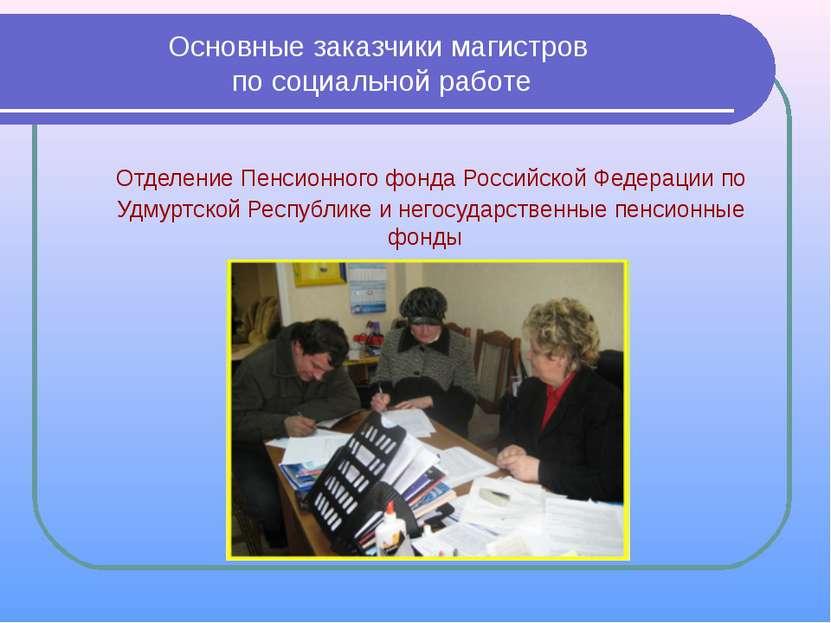 Основные заказчики магистров по социальной работе Отделение Пенсионного фонда...