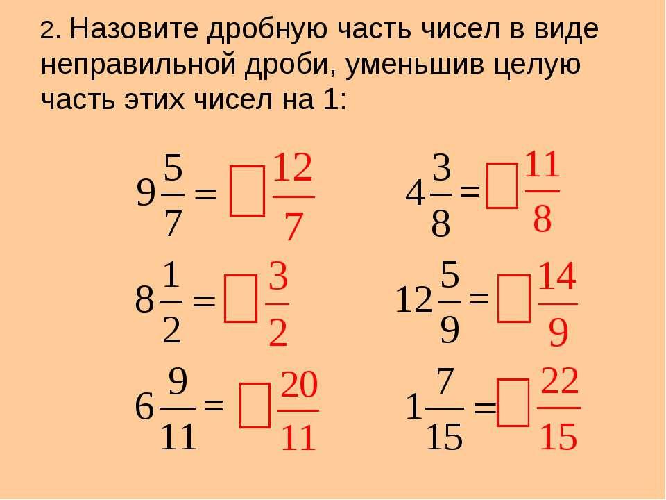 2. Назовите дробную часть чисел в виде неправильной дроби, уменьшив целую час...
