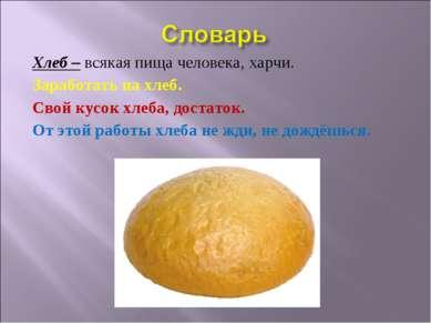 Хлеб – всякая пища человека, харчи. Заработать на хлеб. Свой кусок хлеба, дос...