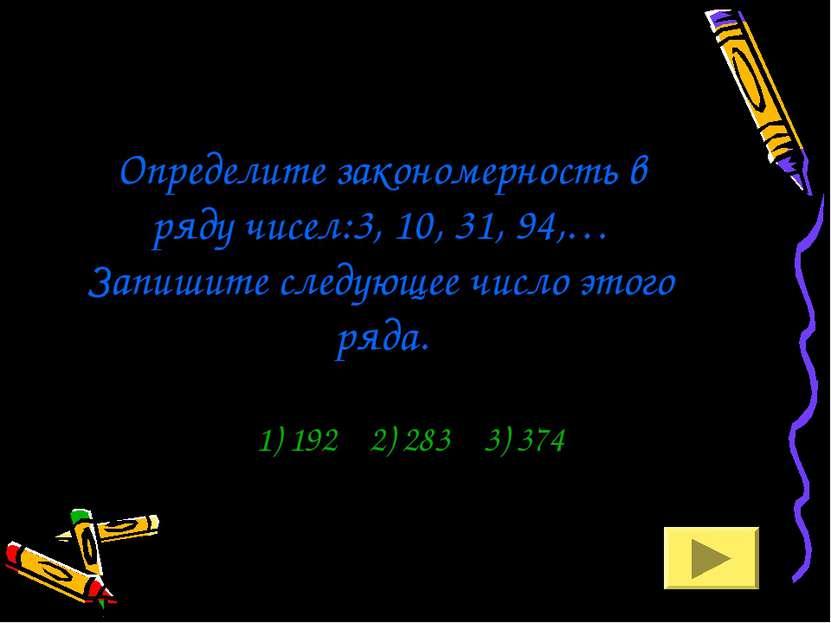 Определите закономерность в ряду чисел:3, 10, 31, 94,… Запишите следующее чис...