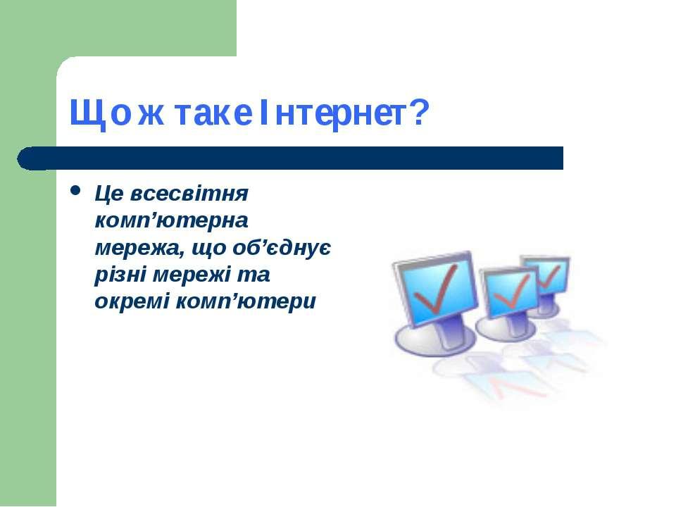 Що ж таке Інтернет? Це всесвітня комп'ютерна мережа, що об'єднує різні мережі...