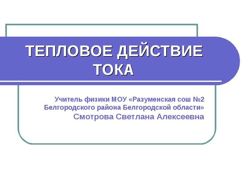 ТЕПЛОВОЕ ДЕЙСТВИЕ ТОКА Учитель физики МОУ «Разуменская сош №2 Белгородского р...
