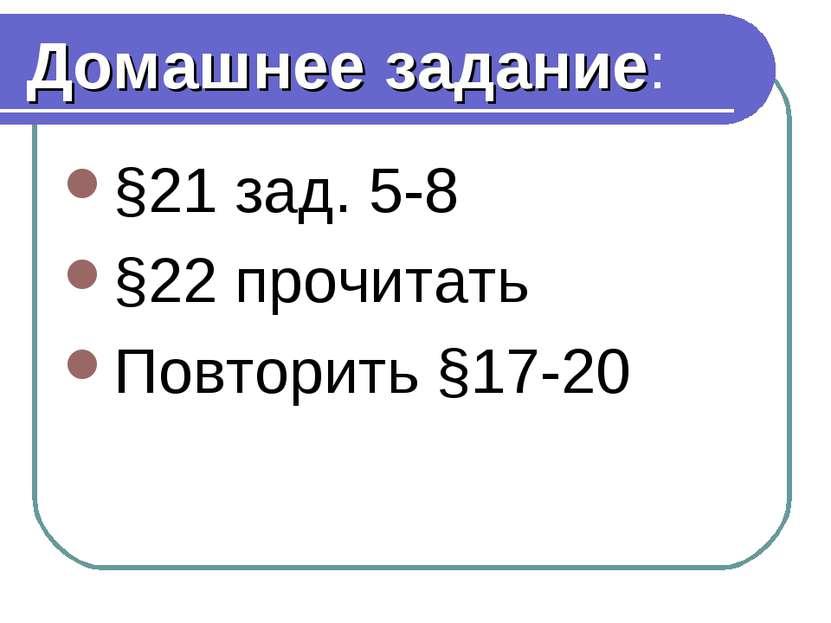 Домашнее задание: §21 зад. 5-8 §22 прочитать Повторить §17-20