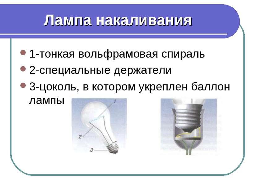 Лампа накаливания 1-тонкая вольфрамовая спираль 2-специальные держатели 3-цок...