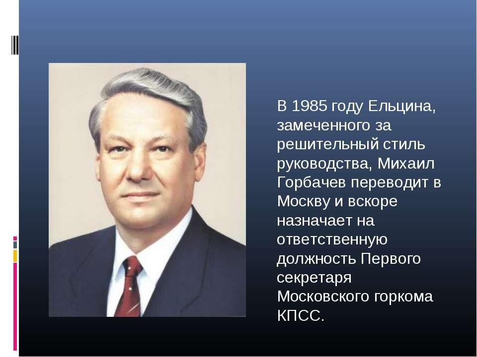 В 1985 году Ельцина, замеченного за решительный стиль руководства, Михаил Гор...