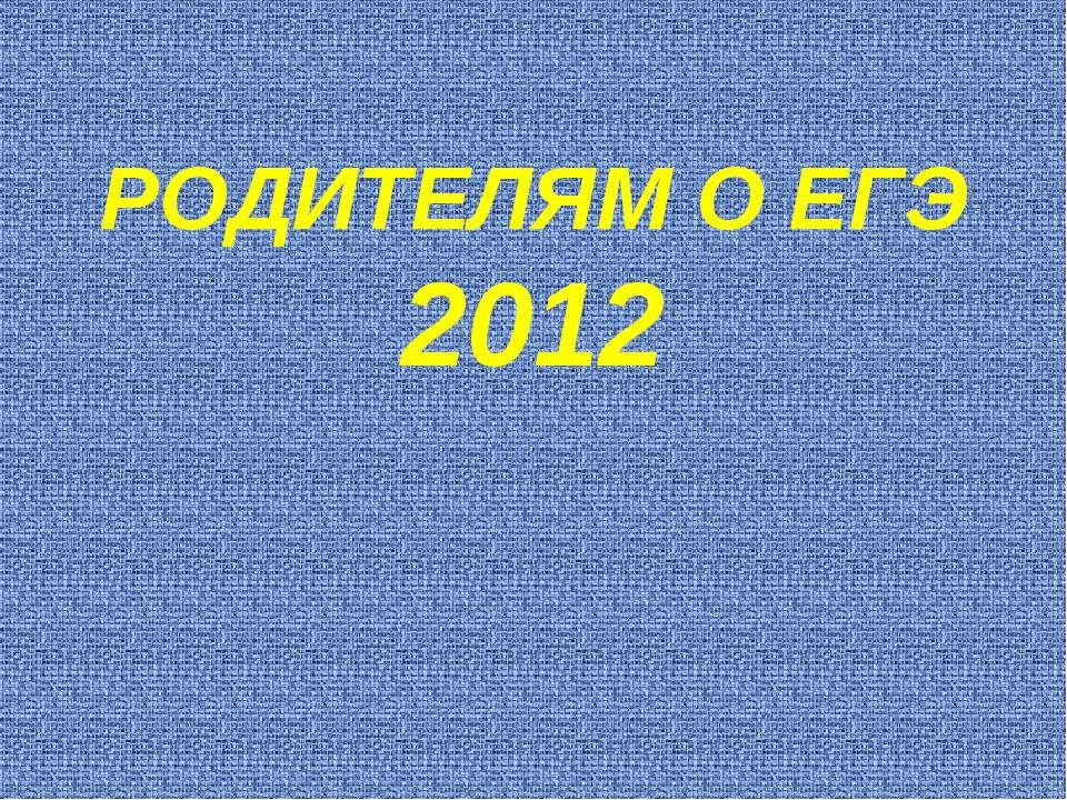 РОДИТЕЛЯМ О ЕГЭ 2012