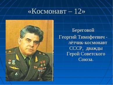 «Космонавт – 12» Береговой Георгий Тимофеевич - лётчик-космонавт СССР, дважды...