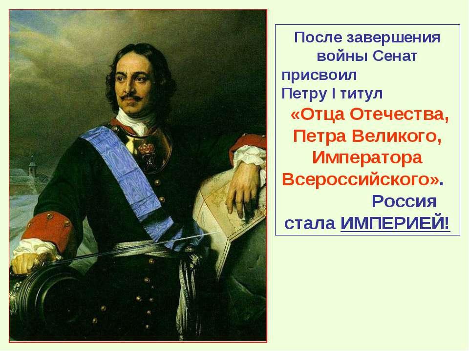 После завершения войны Сенат присвоил Петру I титул «Отца Отечества, Петра Ве...