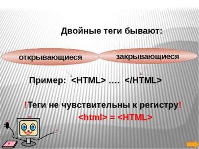 Двойные теги бывают: Пример:  ….  !Теги не чувствительны к регистру! = откр...