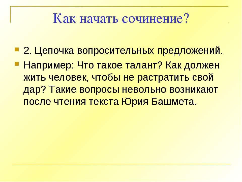 Как начать сочинение? 2. Цепочка вопросительных предложений. Например: Что та...