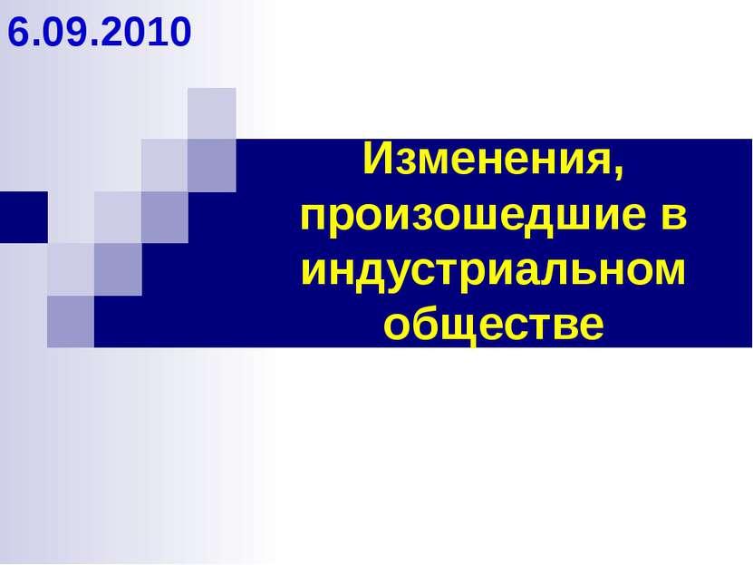 Изменения, произошедшие в индустриальном обществе 6.09.2010