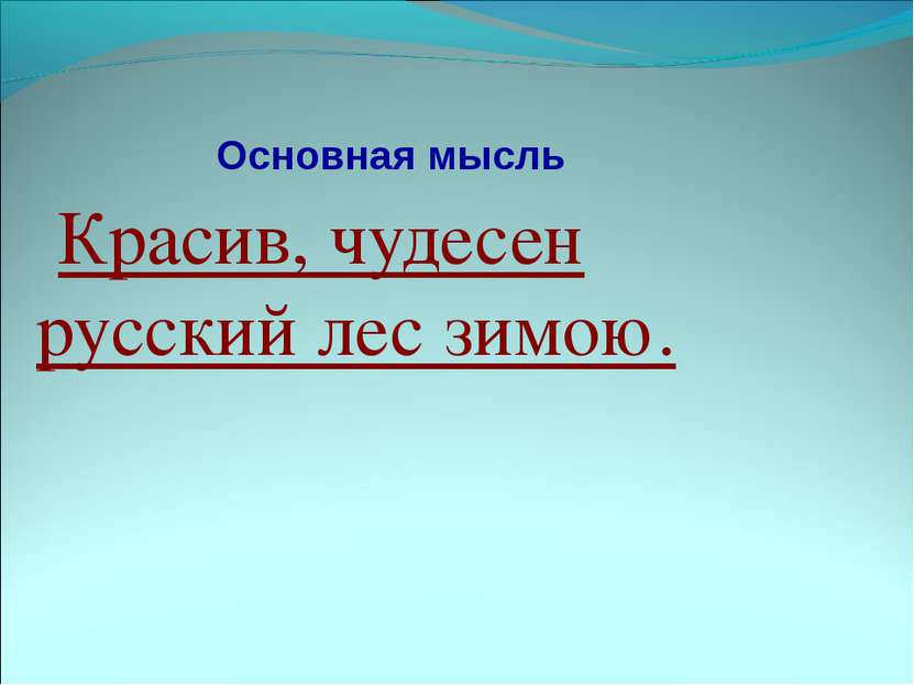 Основная мысль Красив, чудесен русский лес зимою.