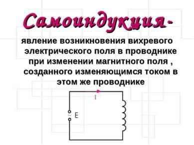 Самоиндукция- явление возникновения вихревого электрического поля в проводник...