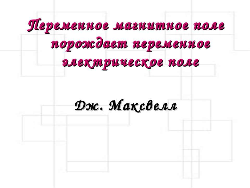 Переменное магнитное поле порождает переменное электрическое поле Дж. Максвелл