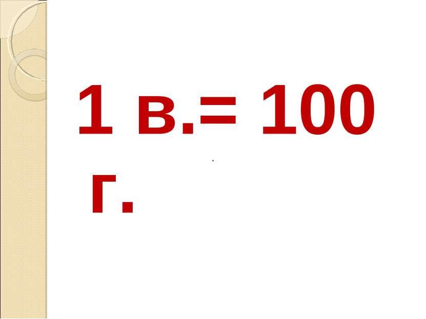 1 в.= 100 г. ·