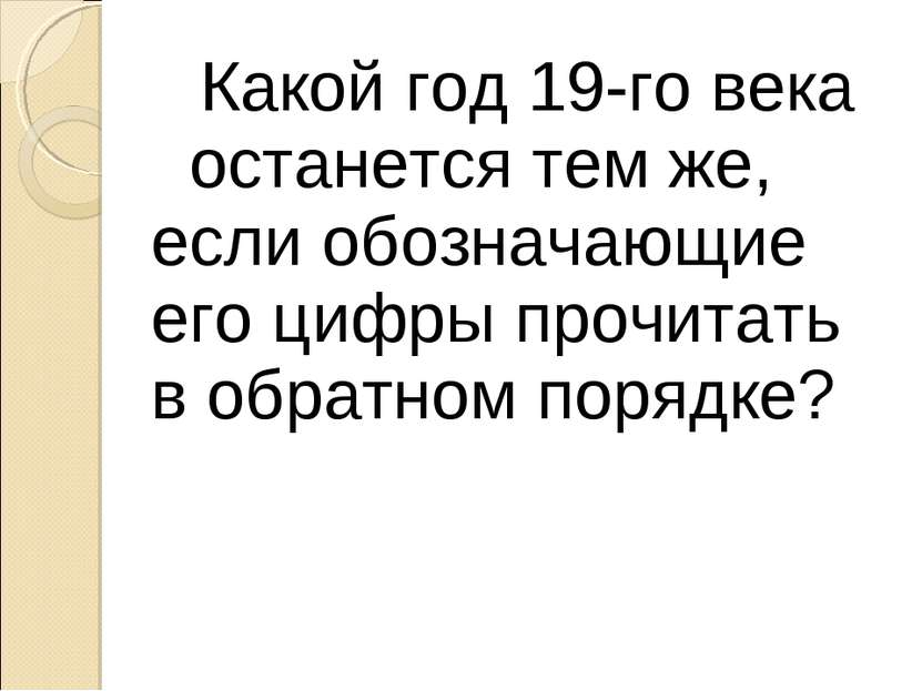 Какой год 19-го века останется тем же, если обозначающие его цифры прочитать ...