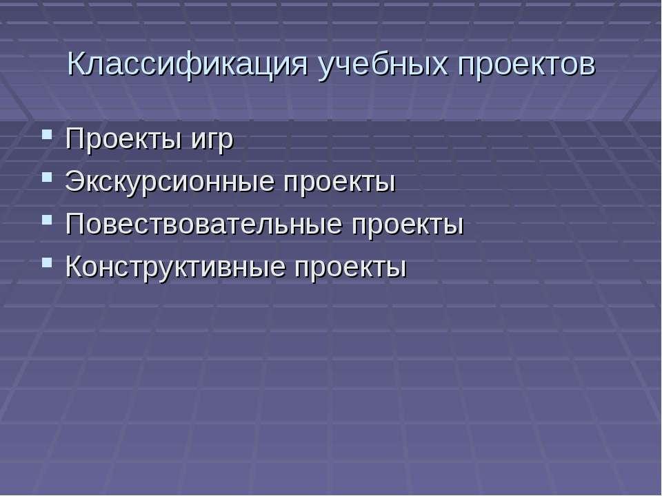 Классификация учебных проектов Проекты игр Экскурсионные проекты Повествовате...