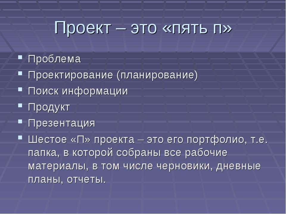 Проект – это «пять п» Проблема Проектирование (планирование) Поиск информации...