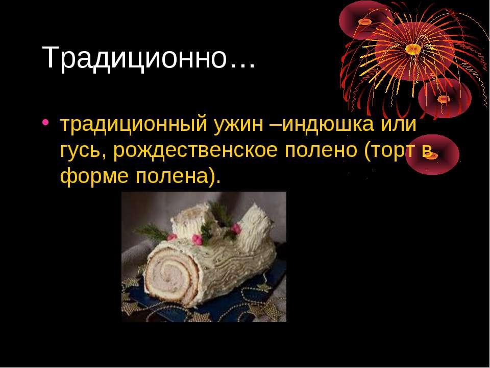 Традиционно… традиционный ужин –индюшка или гусь, рождественское полено (торт...